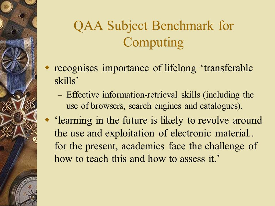 QAA Subject Benchmark for Computing  recognises importance of lifelong 'transferable skills' – Effective information-retrieval skills (including the use of browsers, search engines and catalogues).