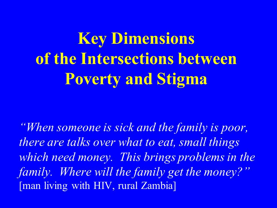The Wider Context – other things happening Stigma should not be isolated from other social, political, economic processes and phenomena; stigma occurs within these Zambian society staggering under weight of economic hardship, impact of HIV, poor education and health services, disillusionment with government, inequality Research sites – urban and rural microcosms of wider trends.