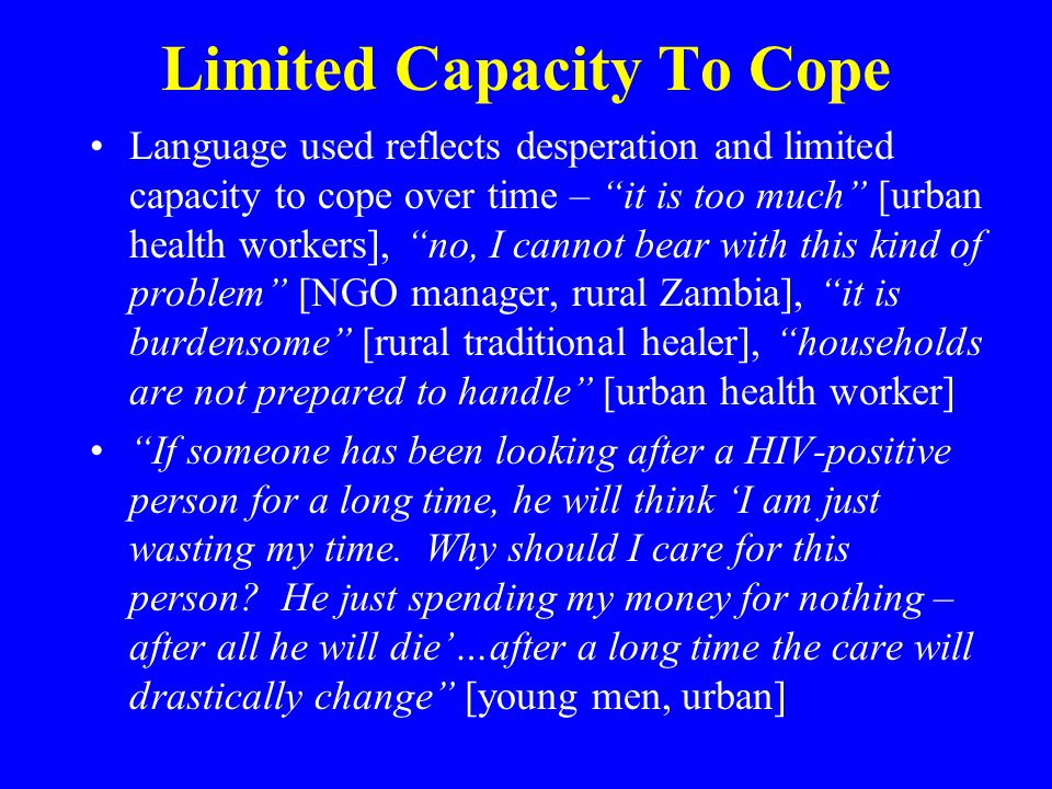 Limited Capacity To Cope Language used reflects desperation and limited capacity to cope over time – it is too much [urban health workers], no, I cannot bear with this kind of problem [NGO manager, rural Zambia], it is burdensome [rural traditional healer], households are not prepared to handle [urban health worker] If someone has been looking after a HIV-positive person for a long time, he will think 'I am just wasting my time.
