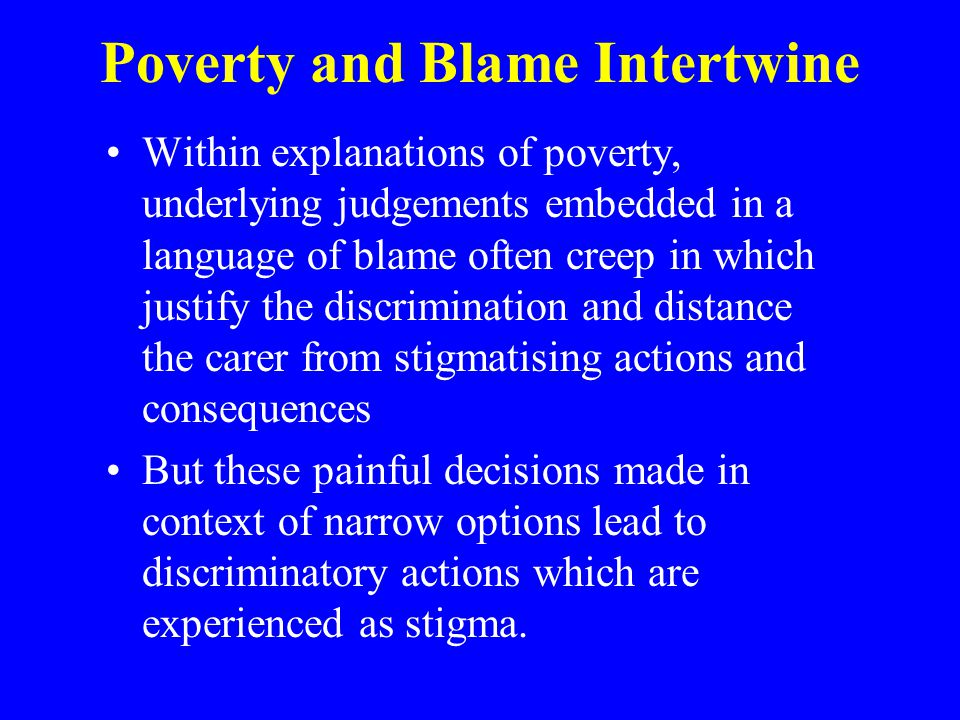 Poverty and Blame Intertwine Within explanations of poverty, underlying judgements embedded in a language of blame often creep in which justify the discrimination and distance the carer from stigmatising actions and consequences But these painful decisions made in context of narrow options lead to discriminatory actions which are experienced as stigma.