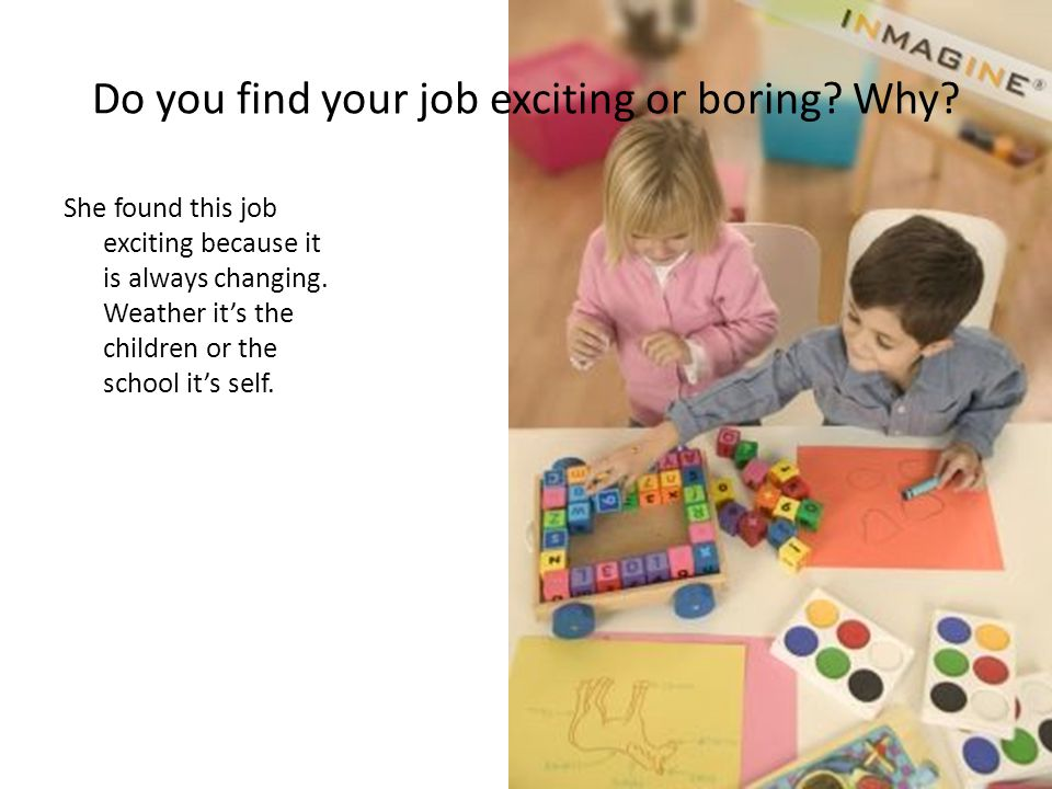 Do you find your job exciting or boring? Why? She found this job exciting because it is always changing. Weather it's the children or the school it's