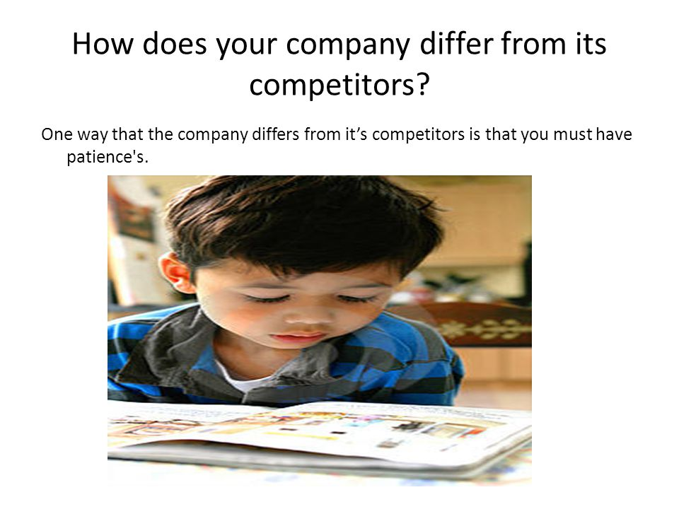 How does your company differ from its competitors? One way that the company differs from it's competitors is that you must have patience's.