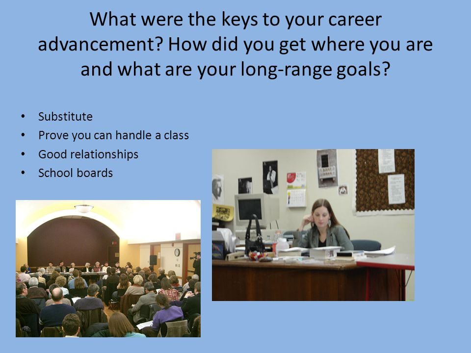What were the keys to your career advancement? How did you get where you are and what are your long-range goals? Substitute Prove you can handle a cla