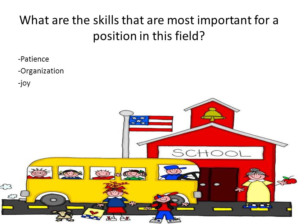 What are the skills that are most important for a position in this field? -Patience -Organization -joy
