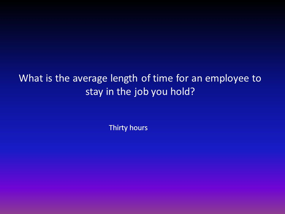 What is the average length of time for an employee to stay in the job you hold? Thirty hours