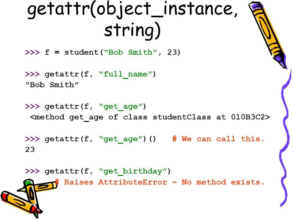 "getattr(object_instance, string) >>> f = student(""Bob Smith"", 23) >>> getattr(f, ""full_name"") ""Bob Smith"" >>> getattr(f, ""get_age"") >>> getattr(f, ""ge"