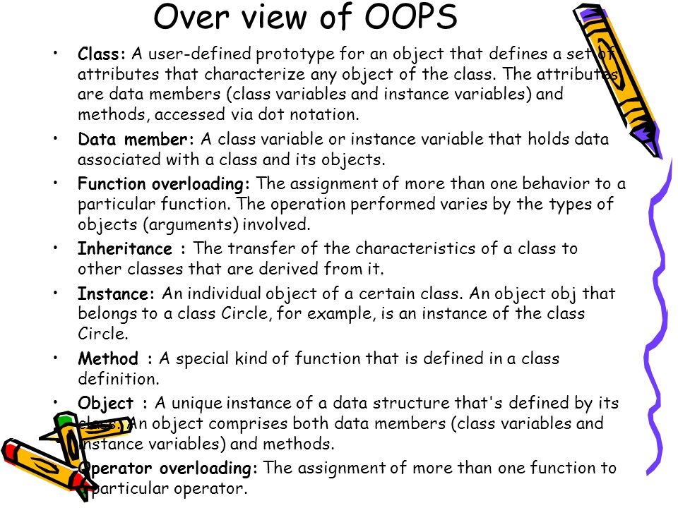 Over view of OOPS Class: A user-defined prototype for an object that defines a set of attributes that characterize any object of the class. The attrib