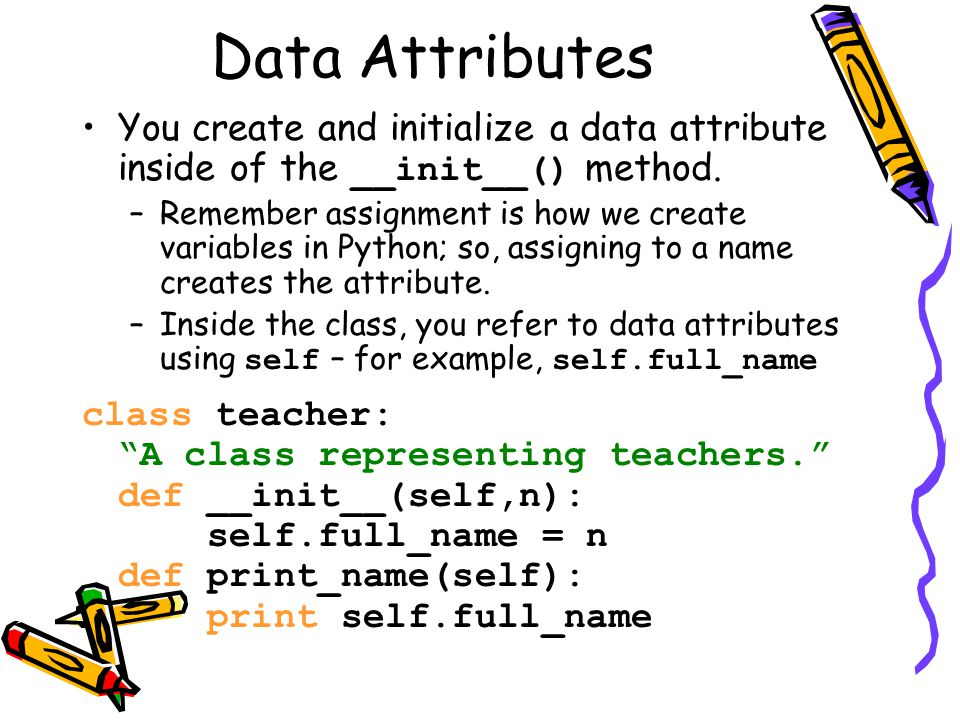 Data Attributes You create and initialize a data attribute inside of the __init__() method. –Remember assignment is how we create variables in Python;