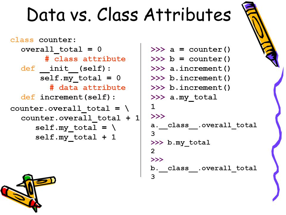 Data vs. Class Attributes class counter: overall_total = 0 # class attribute def __init__(self): self.my_total = 0 # data attribute def increment(self