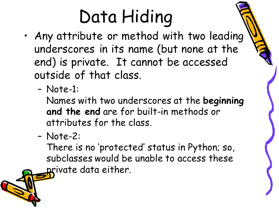 Data Hiding Any attribute or method with two leading underscores in its name (but none at the end) is private. It cannot be accessed outside of that c