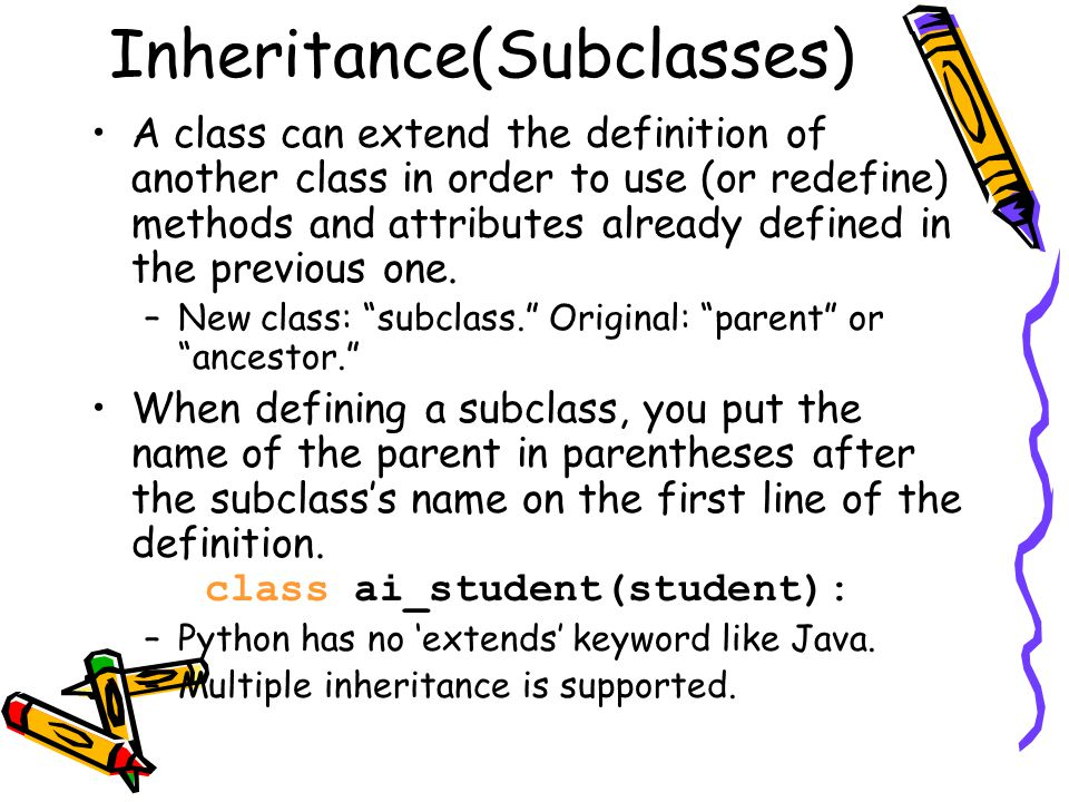 Inheritance(Subclasses) A class can extend the definition of another class in order to use (or redefine) methods and attributes already defined in the