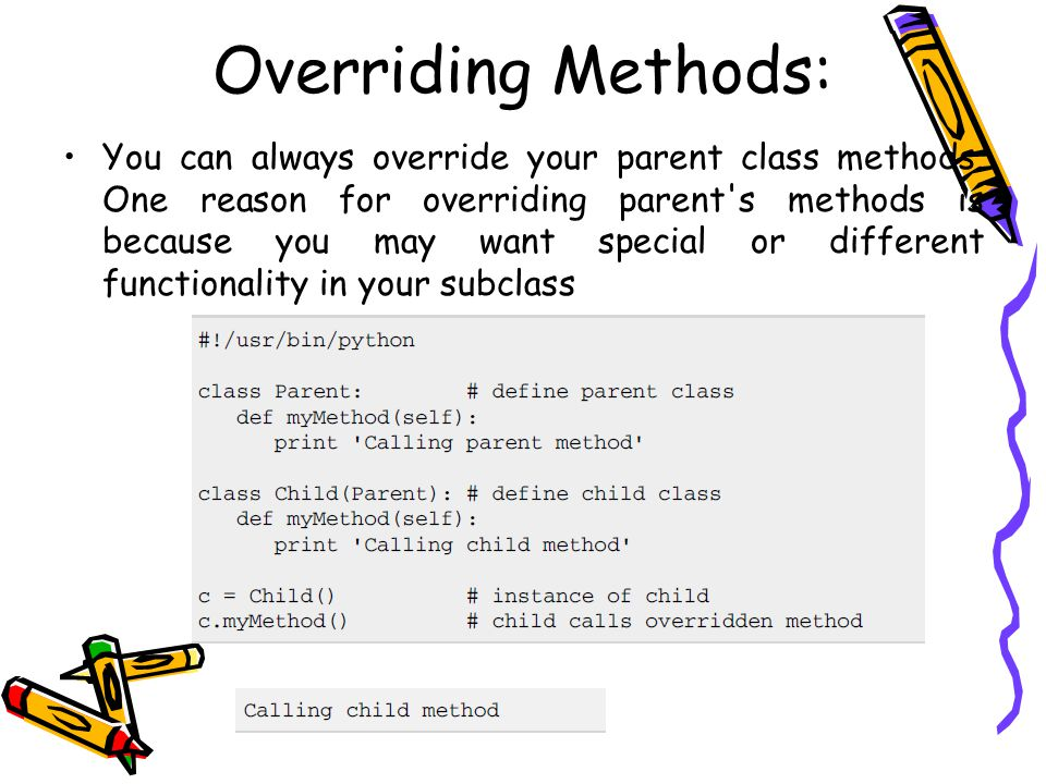 Overriding Methods: You can always override your parent class methods. One reason for overriding parent's methods is because you may want special or d