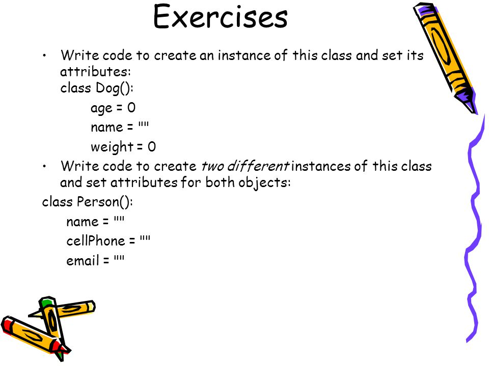Exercises Write code to create an instance of this class and set its attributes: class Dog(): age = 0 name =