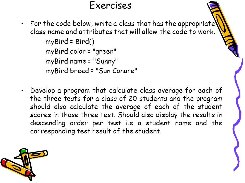 Exercises For the code below, write a class that has the appropriate class name and attributes that will allow the code to work. myBird = Bird() myBir