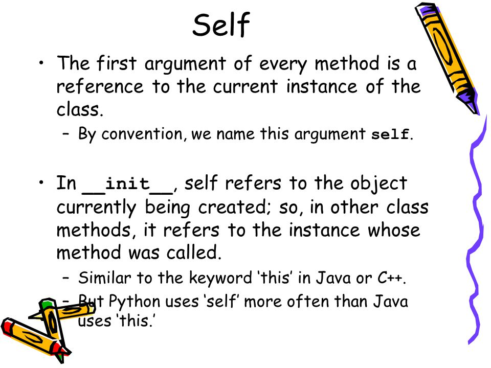 Self The first argument of every method is a reference to the current instance of the class. –By convention, we name this argument self. In __init__,