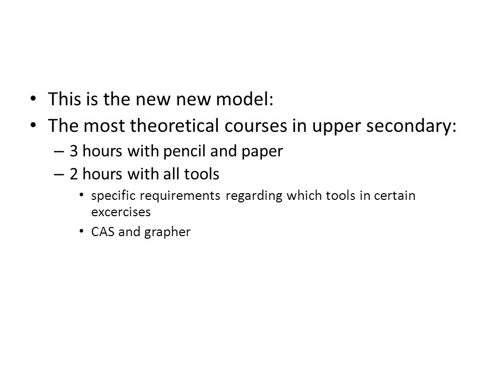 This is the new new model: The most theoretical courses in upper secondary: – 3 hours with pencil and paper – 2 hours with all tools specific requirem