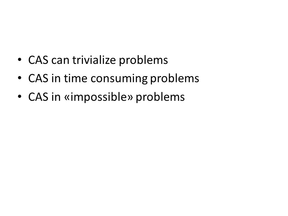 CAS can trivialize problems CAS in time consuming problems CAS in «impossible» problems