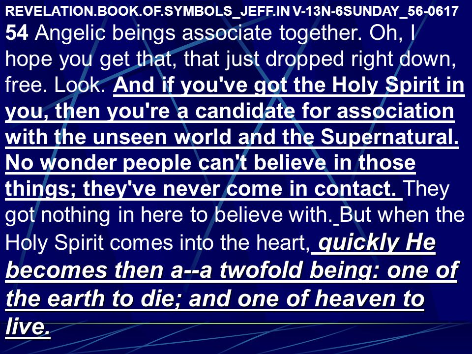 REVELATION.BOOK.OF.SYMBOLS_JEFF.IN V-13N-6SUNDAY_56-0617 quickly He becomes then a--a twofold being: one of the earth to die; and one of heaven to live.
