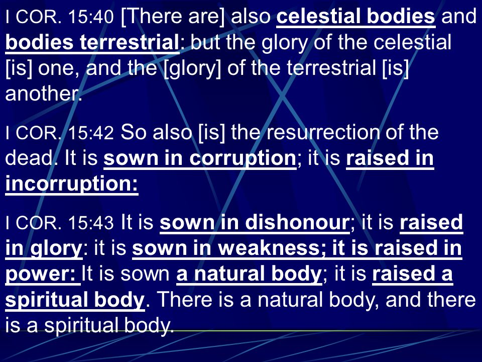 I COR. 15:40 [There are] also celestial bodies and bodies terrestrial: but the glory of the celestial [is] one, and the [glory] of the terrestrial [is