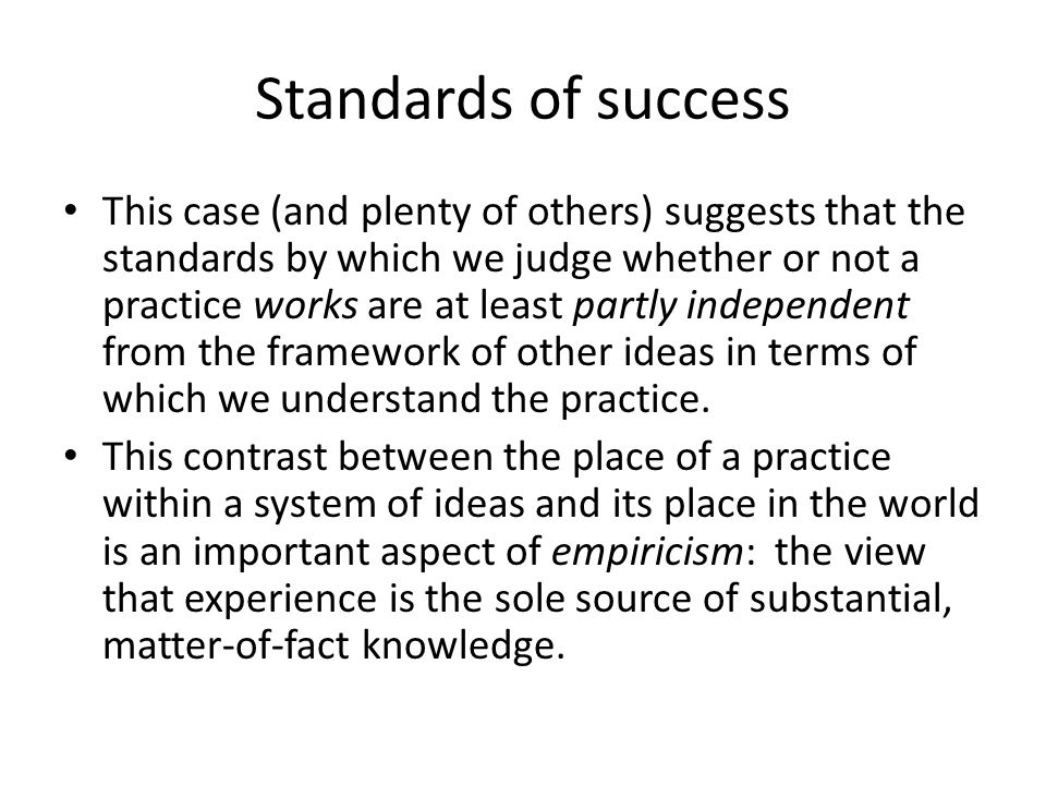 Standards of success This case (and plenty of others) suggests that the standards by which we judge whether or not a practice works are at least partly independent from the framework of other ideas in terms of which we understand the practice.