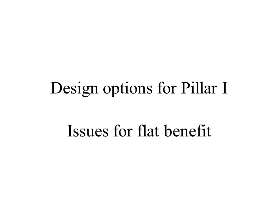Design options for Pillar I Issues for flat benefit