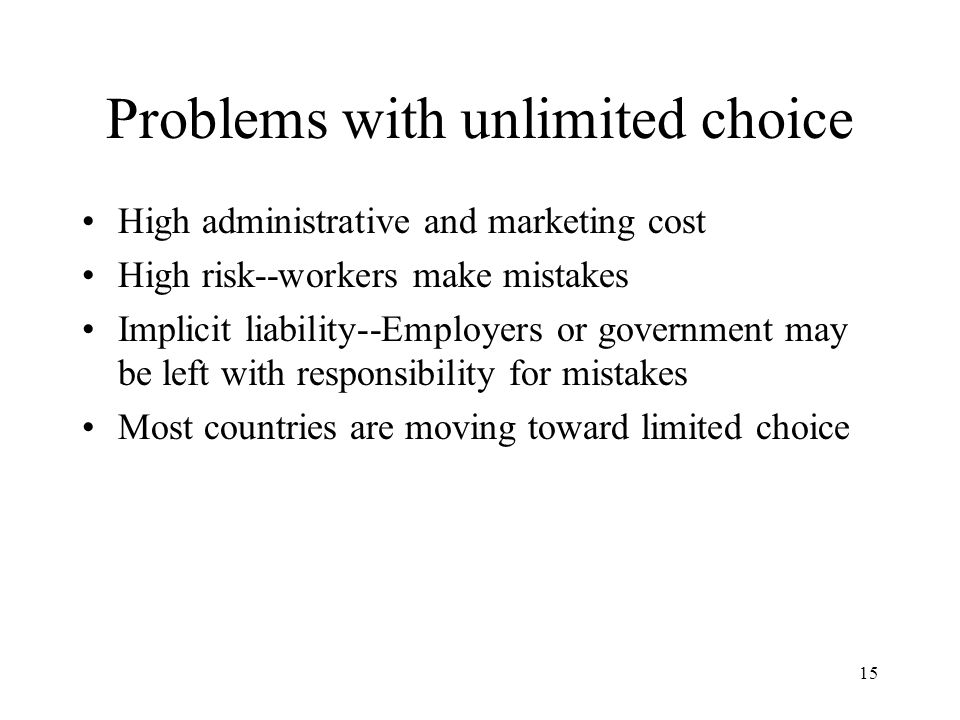 15 Problems with unlimited choice High administrative and marketing cost High risk--workers make mistakes Implicit liability--Employers or government may be left with responsibility for mistakes Most countries are moving toward limited choice