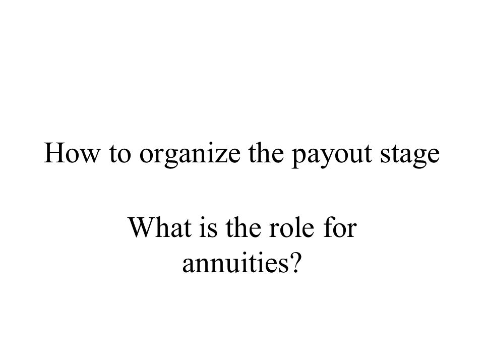 How to organize the payout stage What is the role for annuities