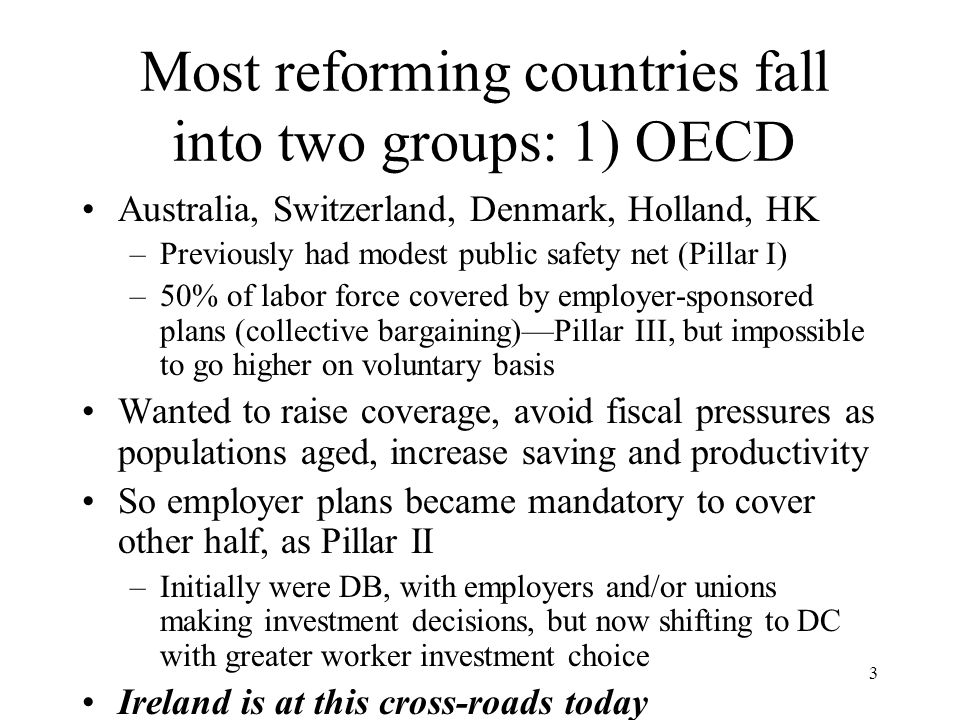 3 Most reforming countries fall into two groups: 1) OECD Australia, Switzerland, Denmark, Holland, HK –Previously had modest public safety net (Pillar I) –50% of labor force covered by employer-sponsored plans (collective bargaining)—Pillar III, but impossible to go higher on voluntary basis Wanted to raise coverage, avoid fiscal pressures as populations aged, increase saving and productivity So employer plans became mandatory to cover other half, as Pillar II –Initially were DB, with employers and/or unions making investment decisions, but now shifting to DC with greater worker investment choice Ireland is at this cross-roads today