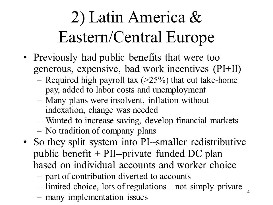 4 2) Latin America & Eastern/Central Europe Previously had public benefits that were too generous, expensive, bad work incentives (PI+II) –Required high payroll tax (>25%) that cut take-home pay, added to labor costs and unemployment –Many plans were insolvent, inflation without indexation, change was needed –Wanted to increase saving, develop financial markets –No tradition of company plans So they split system into PI--smaller redistributive public benefit + PII--private funded DC plan based on individual accounts and worker choice –part of contribution diverted to accounts –limited choice, lots of regulations—not simply private –many implementation issues
