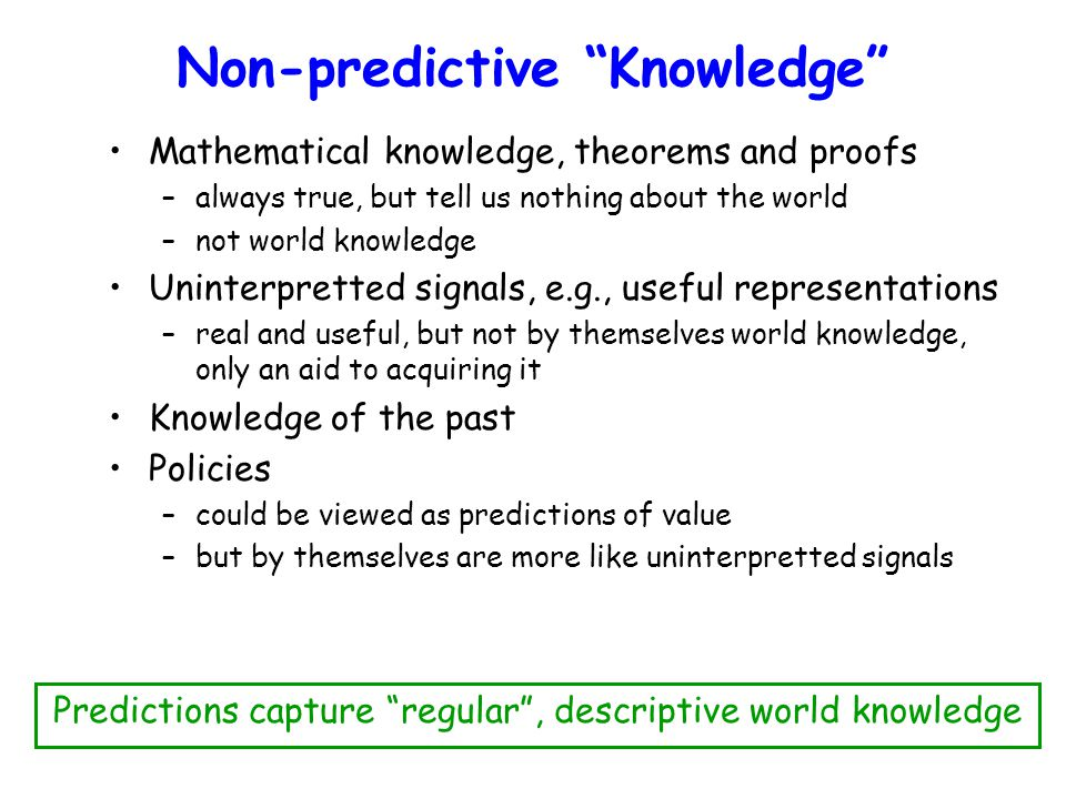 Non-predictive Knowledge Mathematical knowledge, theorems and proofs –always true, but tell us nothing about the world –not world knowledge Uninterpretted signals, e.g., useful representations –real and useful, but not by themselves world knowledge, only an aid to acquiring it Knowledge of the past Policies –could be viewed as predictions of value –but by themselves are more like uninterpretted signals Predictions capture regular , descriptive world knowledge