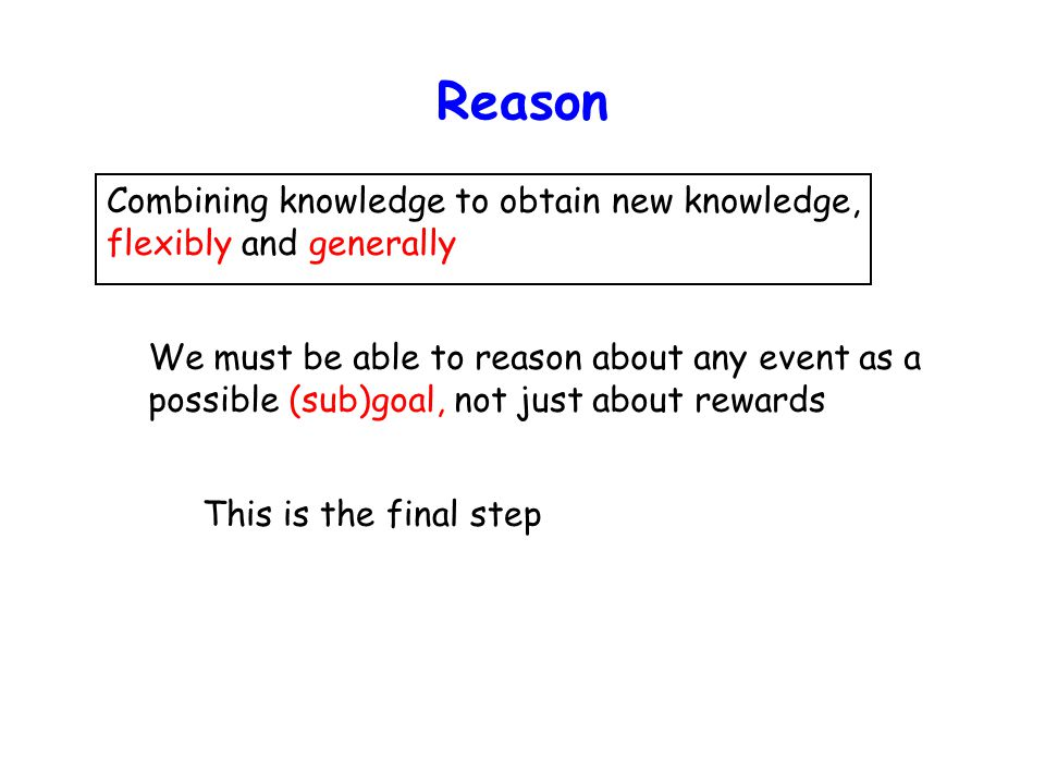 Reason Combining knowledge to obtain new knowledge, flexibly and generally We must be able to reason about any event as a possible (sub)goal, not just about rewards This is the final step