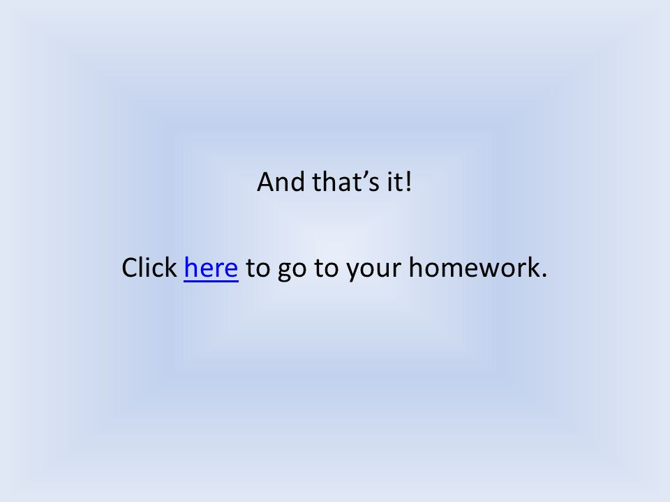 And that's it! Click here to go to your homework.here