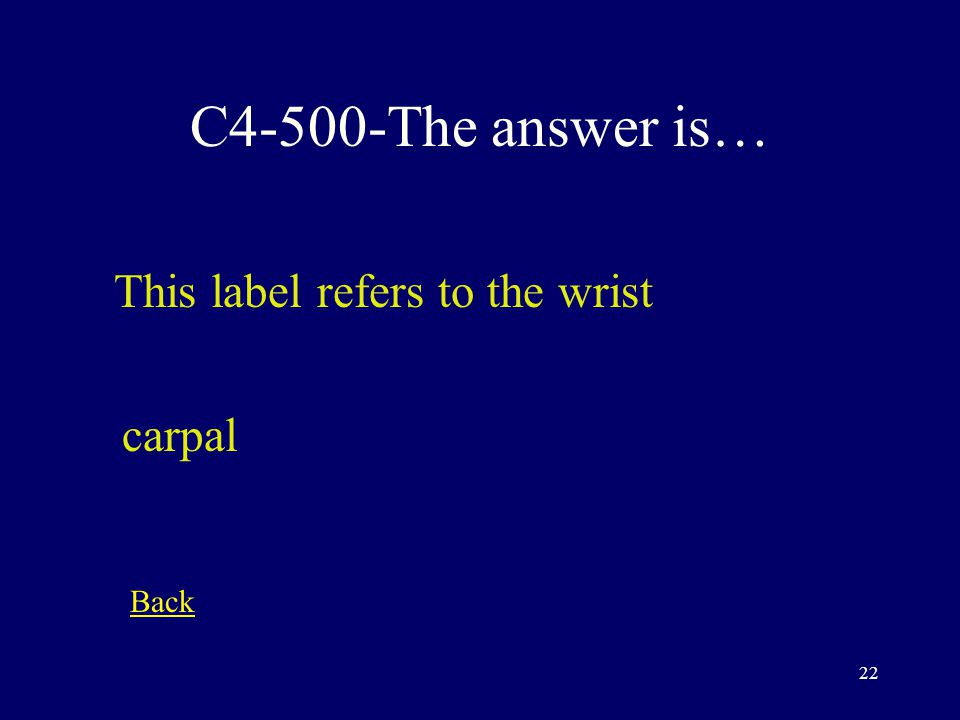 21 C4-400-The answer is… This anatomical direction refers to the body part closer to the body proximal Back