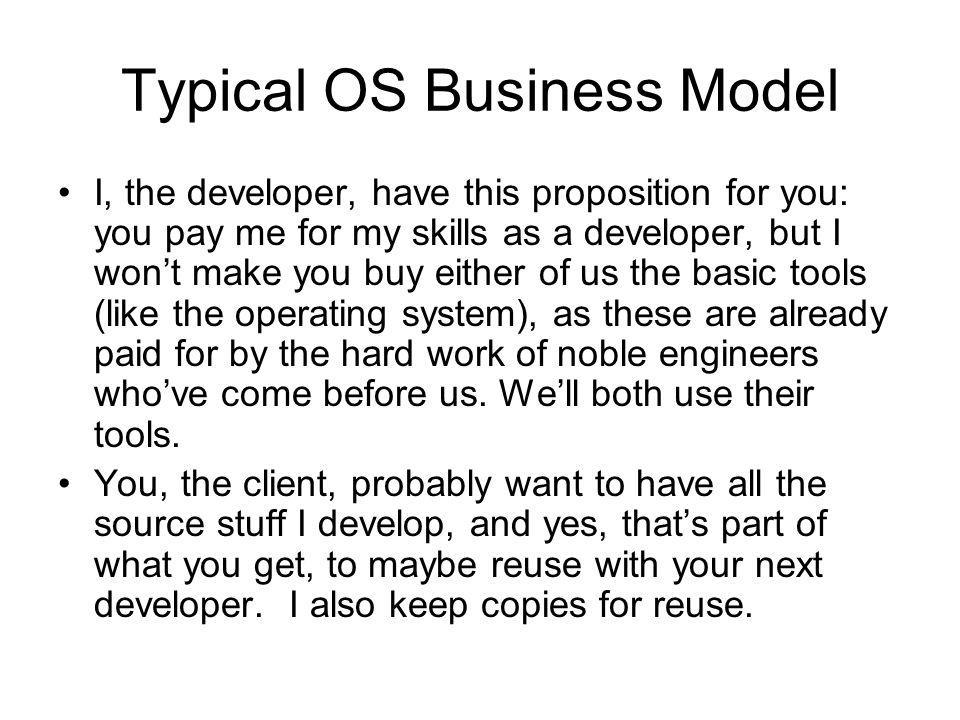 Typical OS Business Model I, the developer, have this proposition for you: you pay me for my skills as a developer, but I won't make you buy either of us the basic tools (like the operating system), as these are already paid for by the hard work of noble engineers who've come before us.