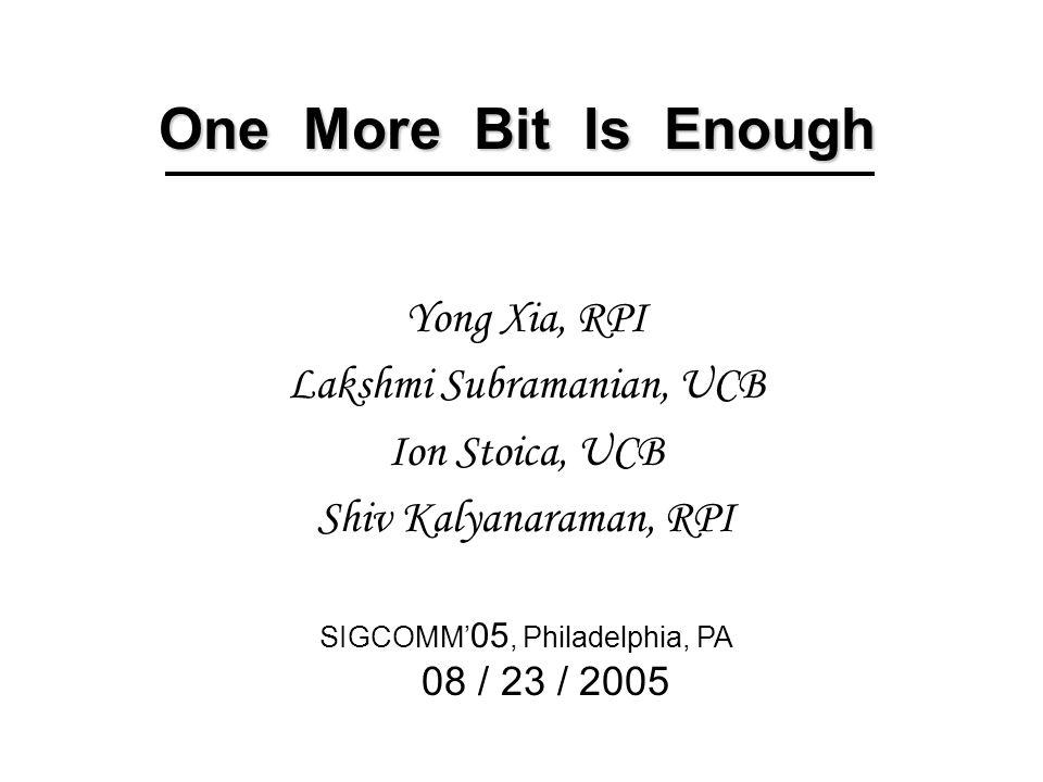 One More Bit Is Enough Yong Xia, RPI Lakshmi Subramanian, UCB Ion Stoica, UCB Shiv Kalyanaraman, RPI SIGCOMM' 05, Philadelphia, PA 08 / 23 / 2005