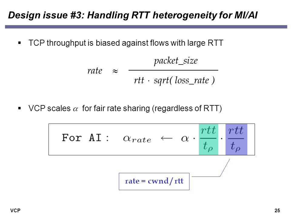 VCP Design issue #3: Handling RTT heterogeneity for MI/AI 25  TCP throughput is biased against flows with large RTT packet_size rate rtt  sqrt( loss_rate )   VCP scales  for fair rate sharing (regardless of RTT) rate = cwnd / rtt