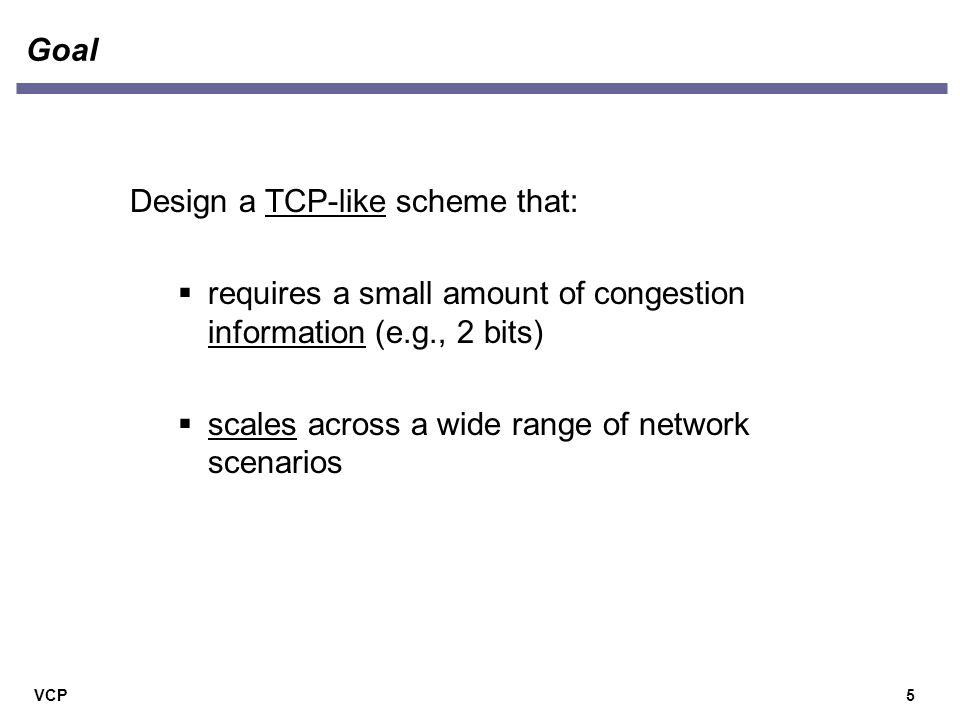 VCP Goal 5 Design a TCP-like scheme that:  requires a small amount of congestion information (e.g., 2 bits)  scales across a wide range of network scenarios