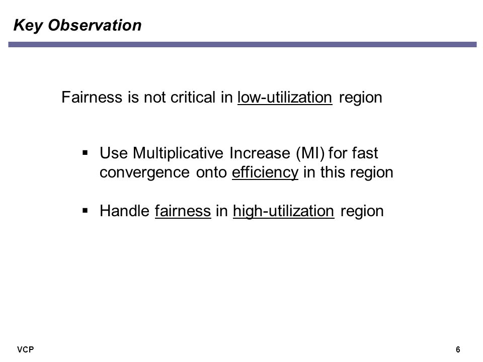 VCP Key Observation 6 Fairness is not critical in low-utilization region  Use Multiplicative Increase (MI) for fast convergence onto efficiency in this region  Handle fairness in high-utilization region