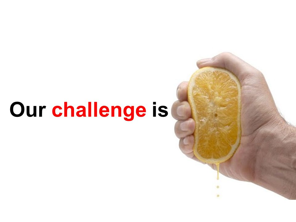 Our challenge is