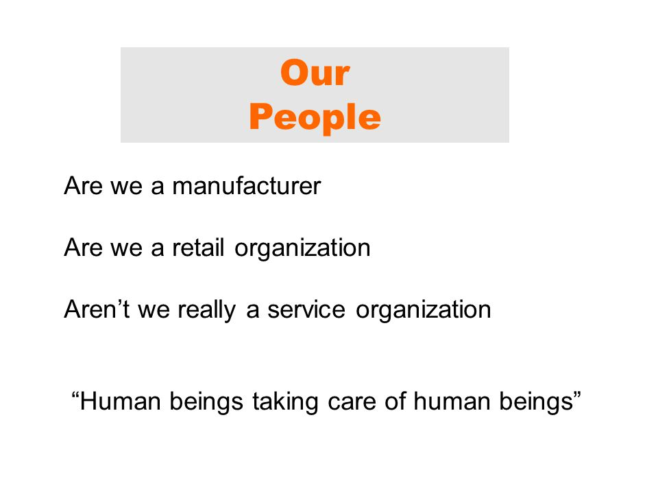 Our People Are we a manufacturer Are we a retail organization Aren't we really a service organization Human beings taking care of human beings