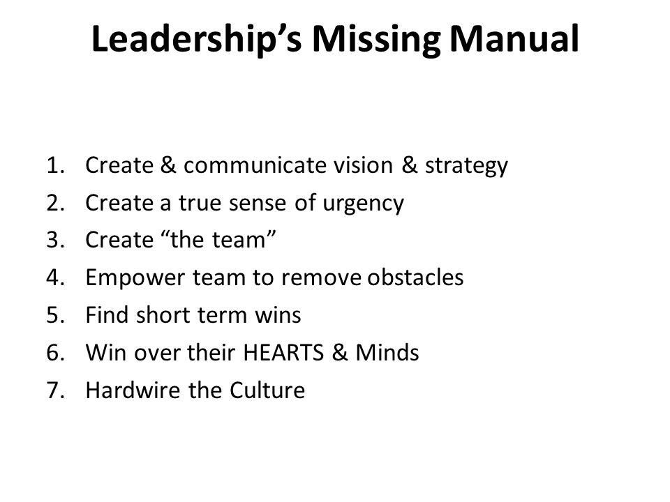 Leadership's Missing Manual 1.Create & communicate vision & strategy 2.Create a true sense of urgency 3.Create the team 4.Empower team to remove obstacles 5.Find short term wins 6.Win over their HEARTS & Minds 7.Hardwire the Culture