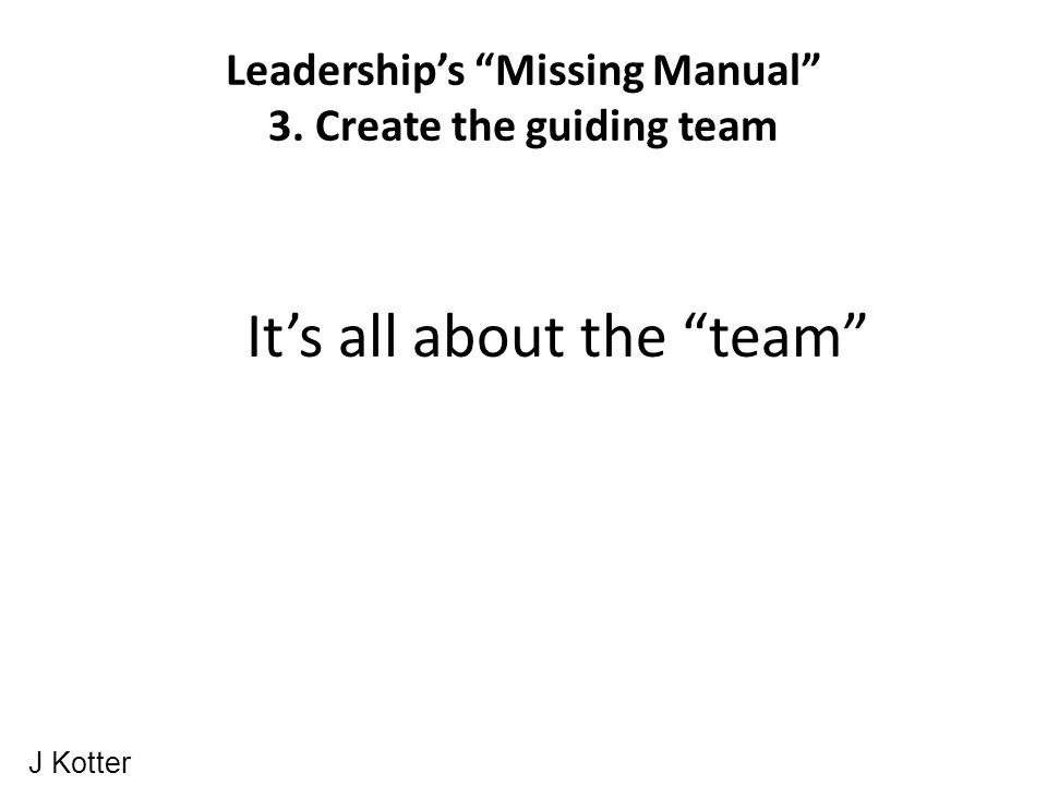 Leadership's Missing Manual 3. Create the guiding team It's all about the team J Kotter