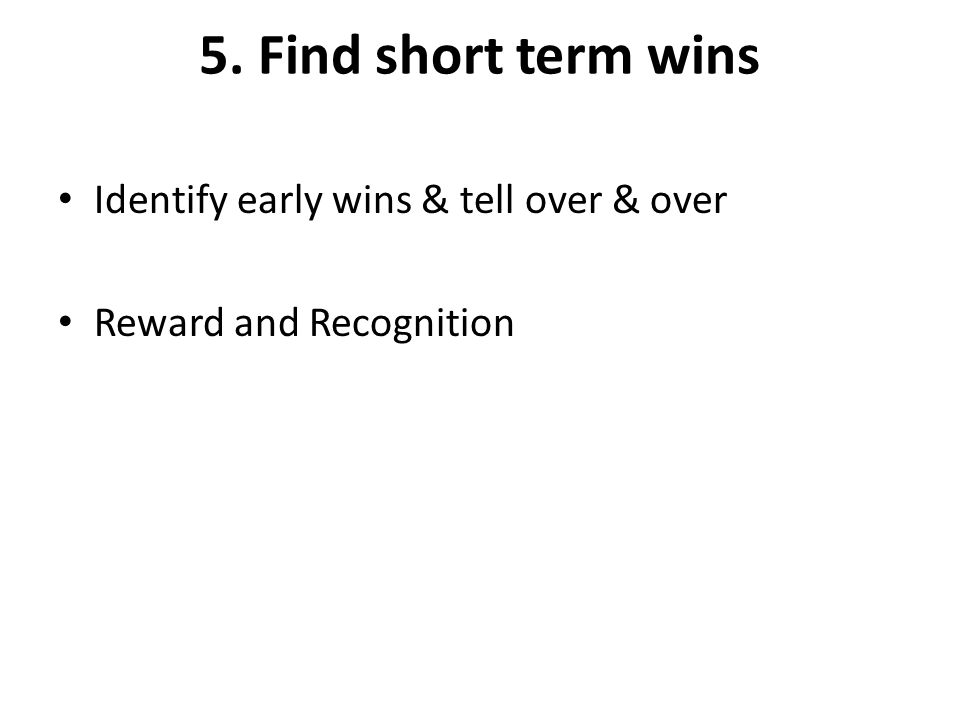 5. Find short term wins Identify early wins & tell over & over Reward and Recognition