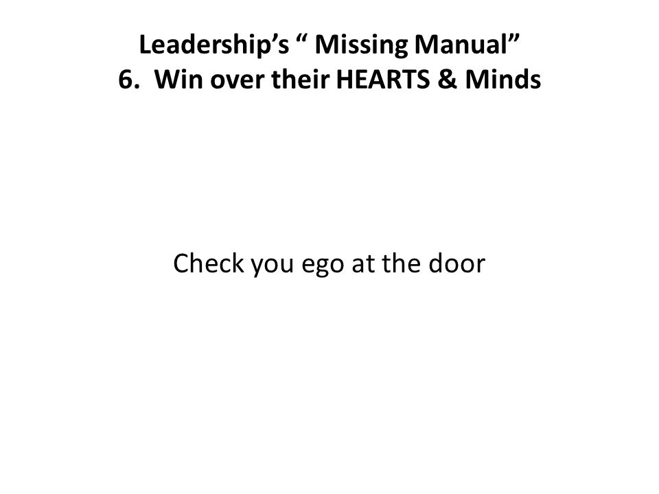 Leadership's Missing Manual 6. Win over their HEARTS & Minds Check you ego at the door