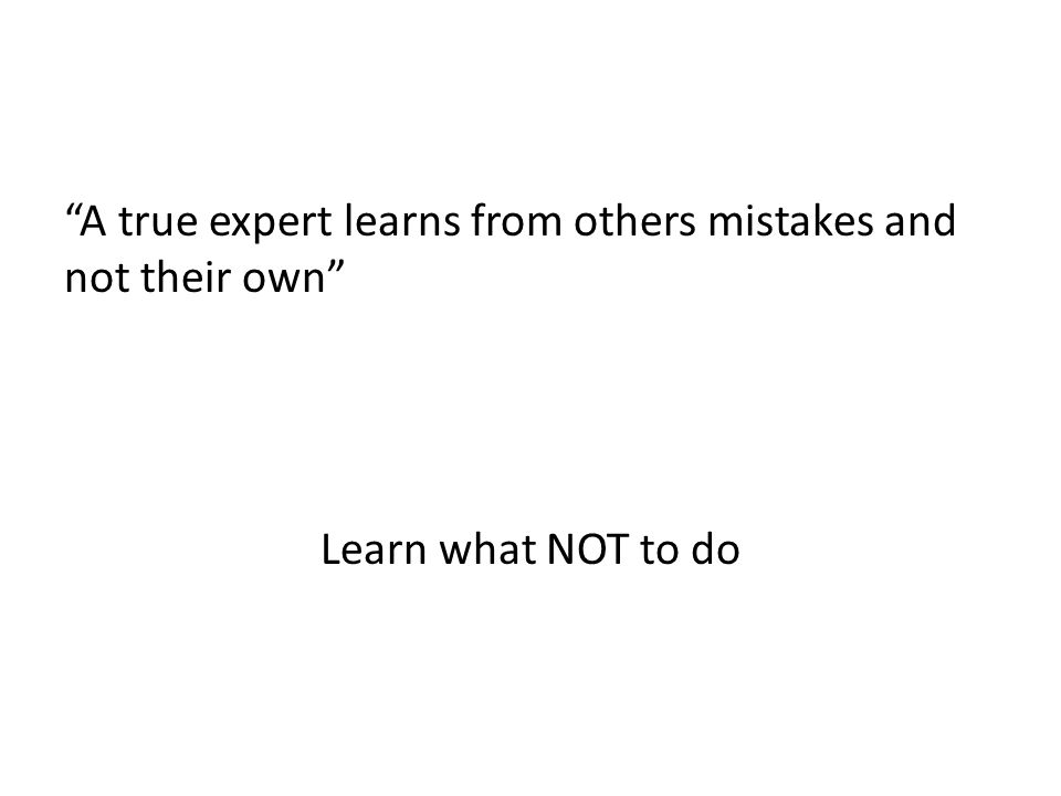 A true expert learns from others mistakes and not their own Learn what NOT to do