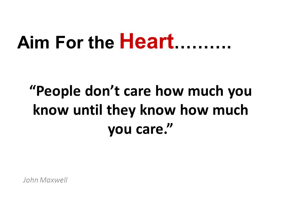 People don't care how much you know until they know how much you care. John Maxwell Aim For the Heart ……….