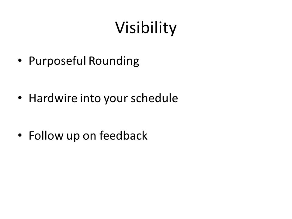 Visibility Purposeful Rounding Hardwire into your schedule Follow up on feedback