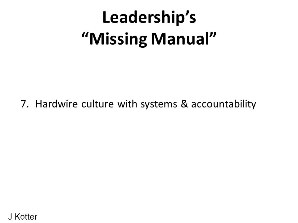 Leadership's Missing Manual 7.Hardwire culture with systems & accountability J Kotter