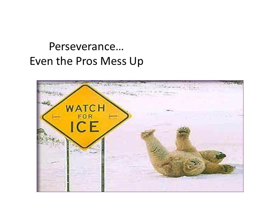 Perseverance… Even the Pros Mess Up