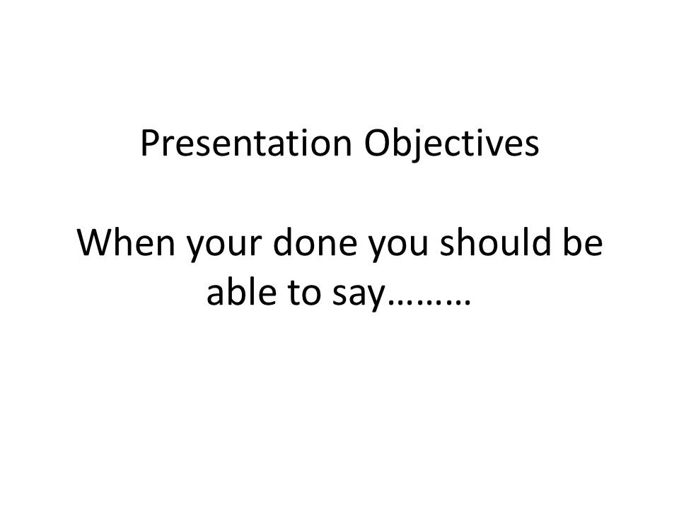Presentation Objectives When your done you should be able to say………